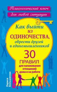 Большакова, Лариса  - Как выйти из одиночества, обрести друзей и единомышленников. 30 правил для налаживания отношений дома и на работе