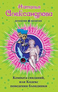 Александрова, Наталья  - Комната свиданий, или Кодекс поведения блондинки