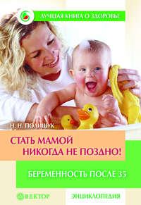 Полищук, Наталья  - Стать мамой никогда не поздно! Беременность после 35. Домашняя энциклопедия