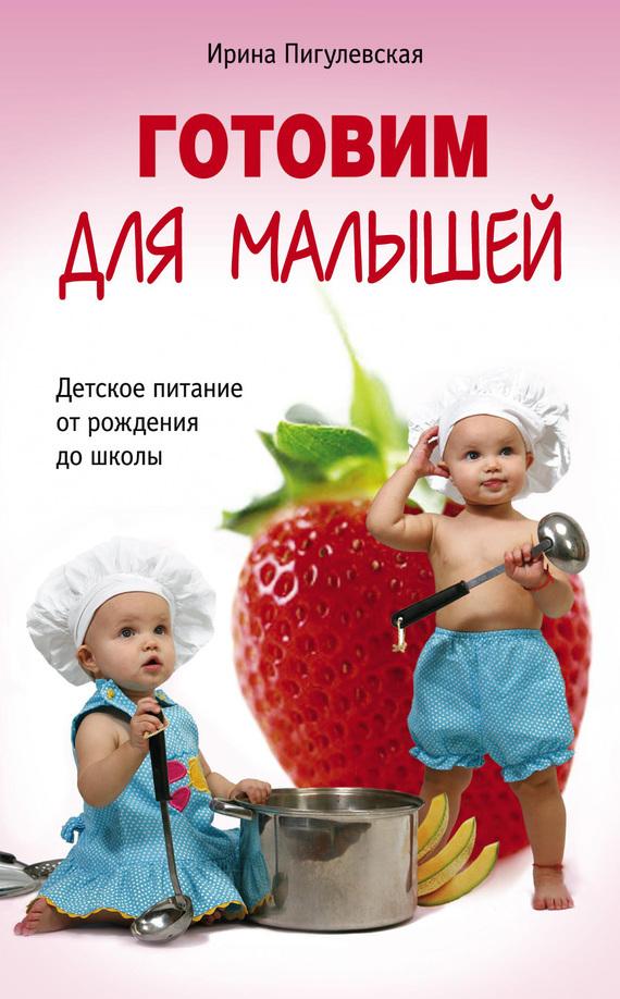 Ирина Пигулевская Готовим для малышей. Детское питание от рождения до школы