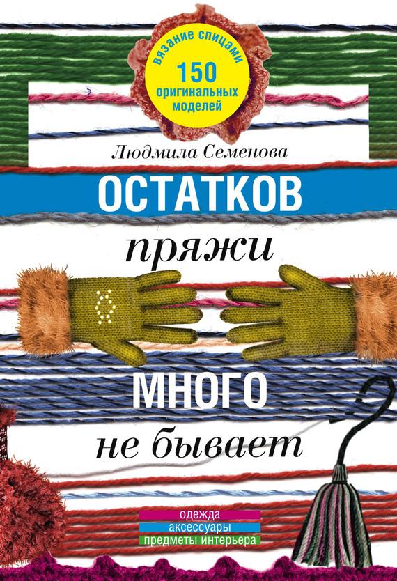 Людмила Николаевна Семенова Остатков пряжи много не бывает. 150 оригинальных моделей. Одежда, аксессуары, предметы интерьера