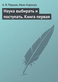 Перцев, А. В.  - Наука выбирать и поступать. Книга первая