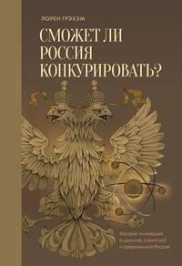 Грэхэм, Лорен  - Сможет ли Россия конкурировать? История инноваций в царской, советской и современной России