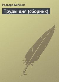 Киплинг, Редьярд  - Труды дня (сборник)
