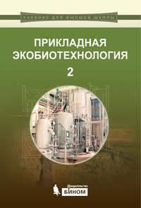Кузнецов, А. Е.  - Прикладная экобиотехнология. Том 2