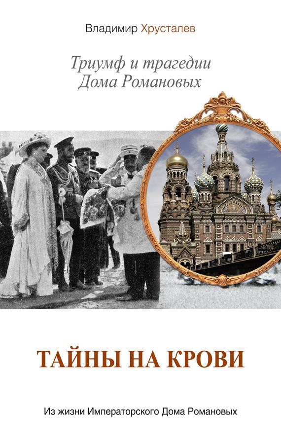Владимир Хрусталев - Тайны на крови. Триумф и трагедии Дома Романовых
