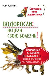 Волкова, Роза  - Водоросли: исцели свою болезнь! Природная кладовая витаминов и биологически активных веществ