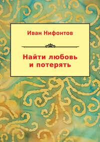 Нифонтов, Иван  - Найти любовь и потерять (сборник)