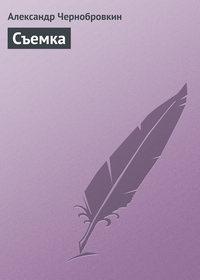 Чернобровкин, Александр  - Съемка