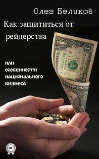 Беликов, Олег  - Как защититься от рейдерства, или Особенности национального бизнеса