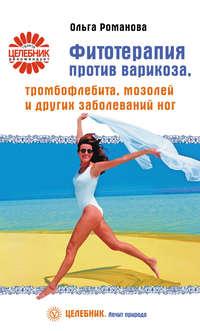 Романова, Ольга  - Фитотерапия против варикоза, тромбофлебита, мозолей и других заболеваний ног