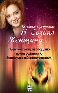 Дугельная, Татьяна  - И создал Женщину… Практическое руководство по возрождению божественной женственности