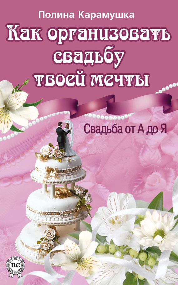 Полина Карамушка Как организовать свадьбу твоей мечты. Свадьба от А до Я книги эксмо идеальная свадьба или как устроить праздник своей мечты