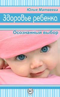 Матвеева, Юлия  - Здоровье ребенка. Осознанный выбор
