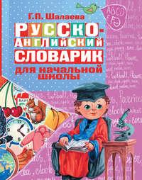 Шалаева, Галина  - Русско-английский словарик в картинках для начальной школы