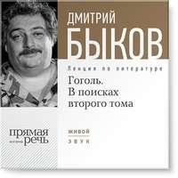Быков, Дмитрий  - Лекция «Гоголь. В поисках второго тома»