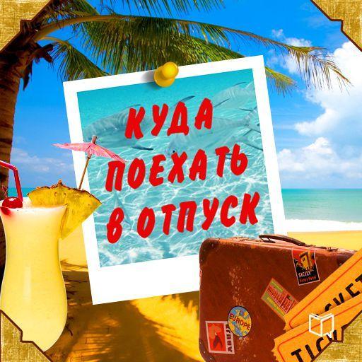 Андрей Каштанов Куда поехать в отпуск. Советы путешественнику