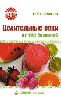 Романова, Ольга  - Целительные соки от 100 болезней