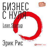 Рис, Эрик  - Бизнес с нуля. Метод Lean Startup для быстрого тестирования идей и выбора бизнес-модели
