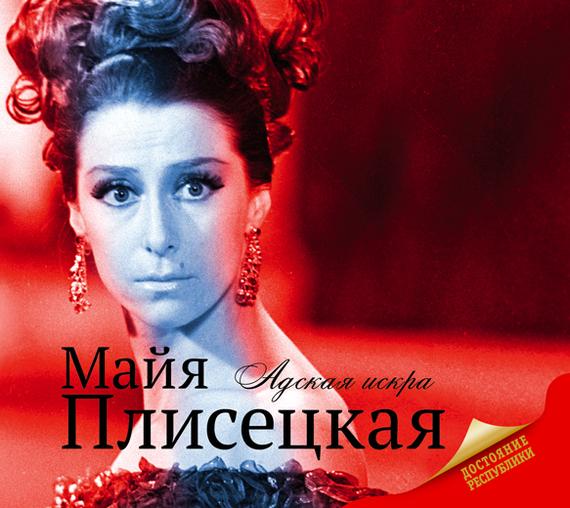 Мария Баганова Майя Плисецкая. «Адская искра» классические балеты