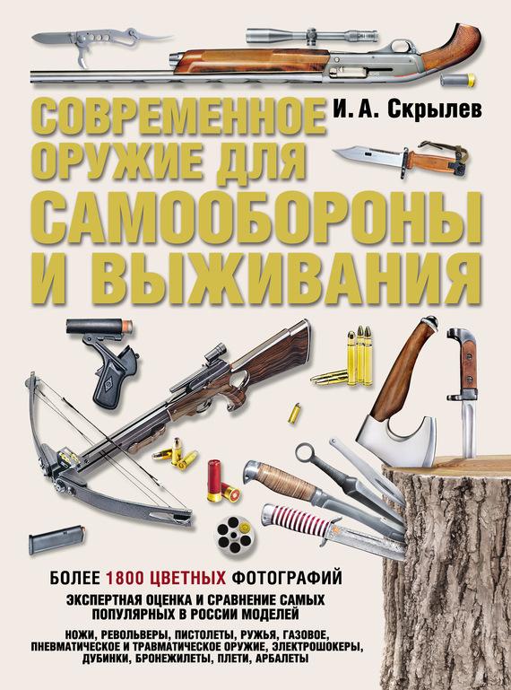 Игорь Скрылев. Современное оружие для самообороны и выживания. Практическое руководство