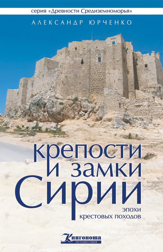Александр Юрченко Крепости и замки Сирии эпохи крестовых походов