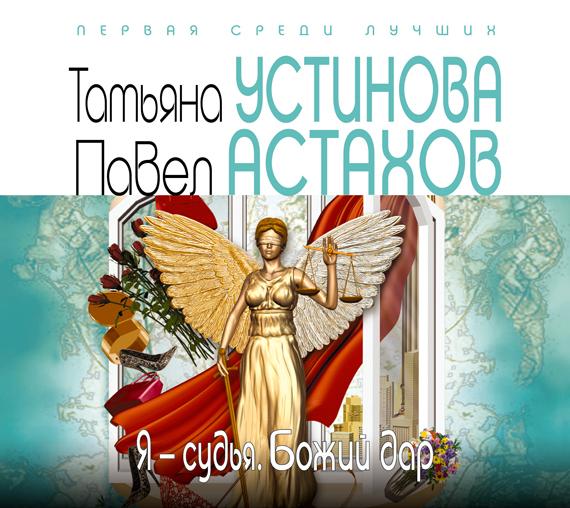 Татьяна Устинова Я – судья. Божий дар