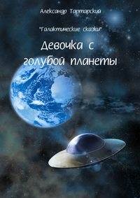 Тартарский, Александр  - Галактические сказки. Девочка с голубой планеты