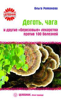 Романова, Ольга  - Деготь, чага и другие «березовые» лекарства против 100 болезней