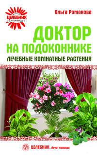 Романова, Ольга  - Доктор на подоконнике. Лечебные комнатные растения