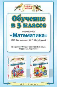 - Обучение в 3 классе по учебнику «Математика» М.И. Башмакова, М.Г. Нефёдовой. Методические рекомендации, тематическое планирование, контрольные работы