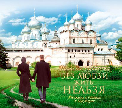 Наталья Горбачева Без любви жить нельзя. Рассказы о святых и верующих