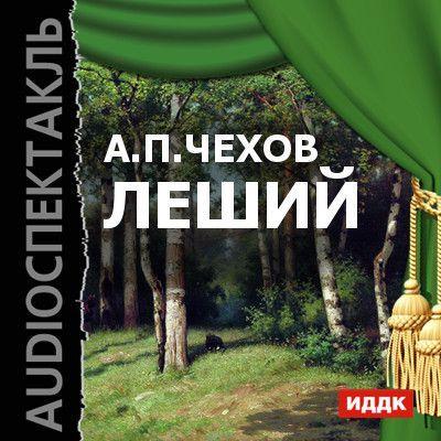 Антон Чехов Леший (спектакль) благинина елена александровна не мешайте мне трудиться
