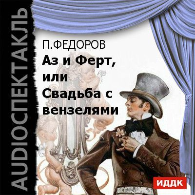 Павел Федоров Аз и Ферт, или Свадьба с вензелями (водевиль) поет павел лисициан