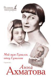 Ахматова, Анна  - Мой муж Гумилев, отец Гумилева