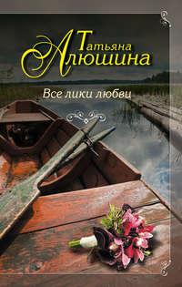 Алюшина, Татьяна  - Все лики любви