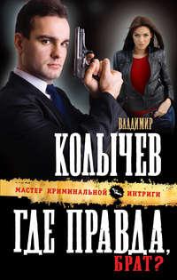 Колычев, Владимир  - Где правда, брат?