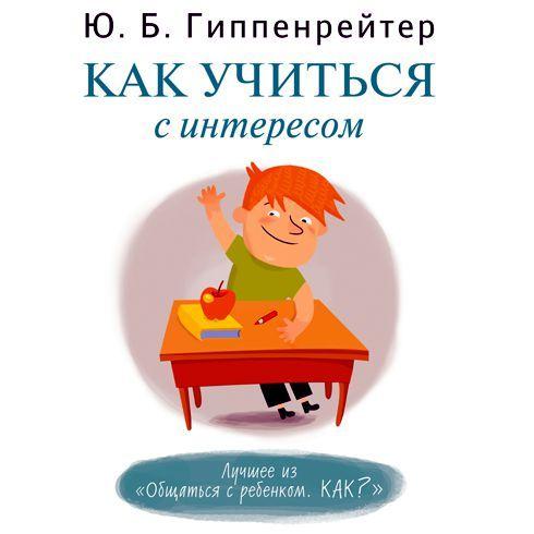 Юлия Гиппенрейтер Как учиться с интересом гиппентрейтер общаться с ребенком как в киеве