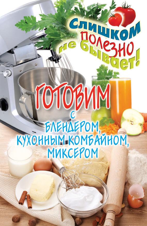 Дарья Нестерова Готовим с блендером, кухонным комбайном, миксером дарья нестерова бисероплетение