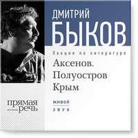 Быков, Дмитрий  - Лекция «Аксенов. Полуостров Крым»