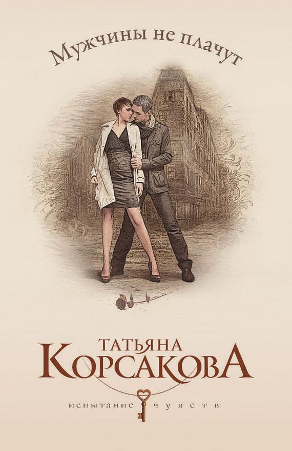 Татьяна Корсакова Мужчины не плачут мария жукова гладкова большие девочки не плачут