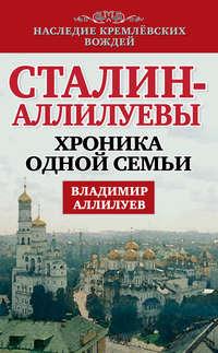 Аллилуев, Владимир  - Сталин – Аллилуевы. Хроника одной семьи
