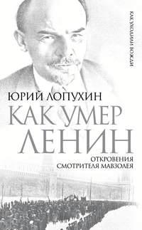 Лопухин, Юрий  - Как умер Ленин. Откровения смотрителя Мавзолея