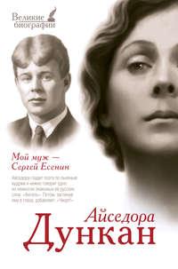 Дункан, Айседора  - Мой муж Сергей Есенин