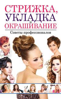 Хворостухина, Светлана  - Стрижка, укладка и окрашивание волос. Советы профессионалов