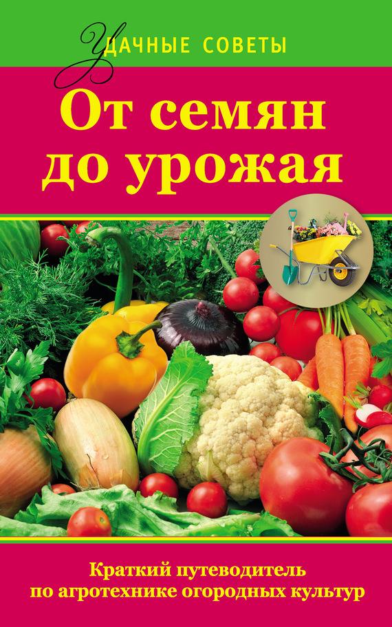 От семян до урожая. Краткий путеводитель по агротехнике огородных культур