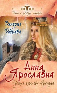 Добрава, Валерия  - Анна Ярославна. Русская королева Франции