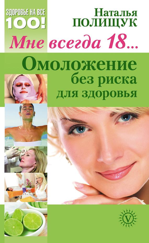Наталья Полищук Мне всегда 18… Омоложение без риска для здоровья