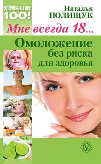 Полищук, Наталья  - Мне всегда 18… Омоложение без риска для здоровья