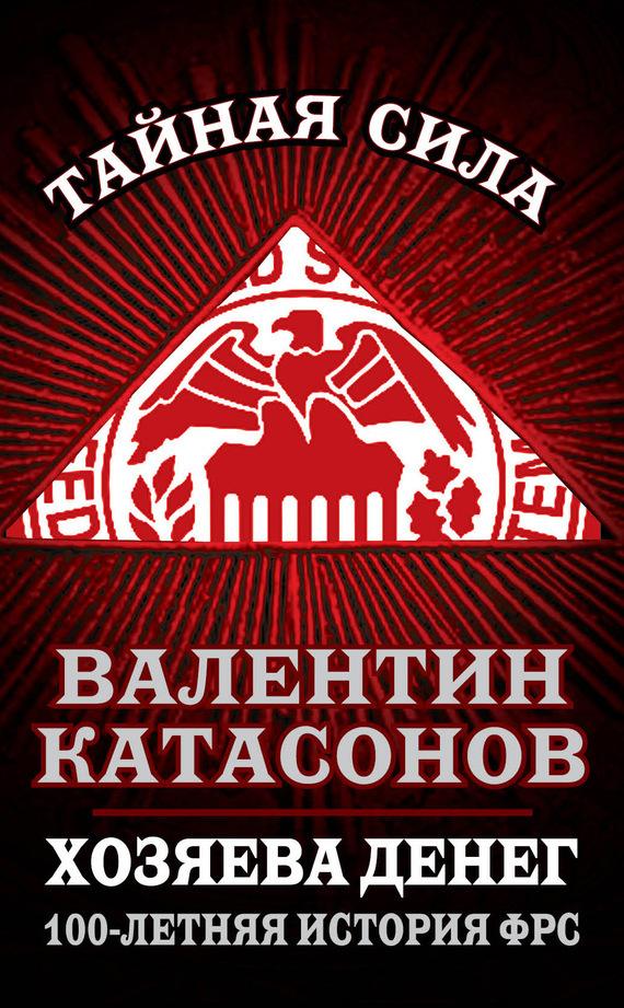 Валентин Катасонов Хозяева денег. 100-летняя история ФРС валентин катасонов санкции экономика для русских